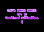 Let's Make Music Ep. 2: Techical Difficulties :(