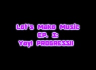 Let's Make Music Ep. 3: Yay, Progress!!